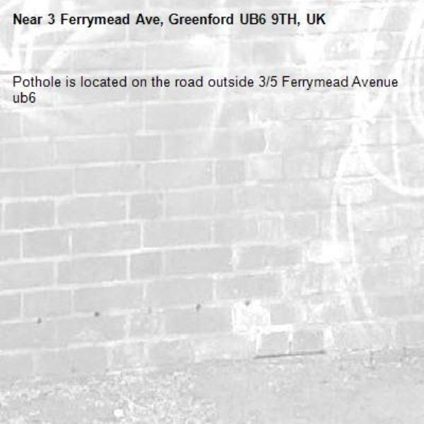 Pothole is located on the road outside 3/5 Ferrymead Avenue ub6 -3 Ferrymead Ave, Greenford UB6 9TH, UK