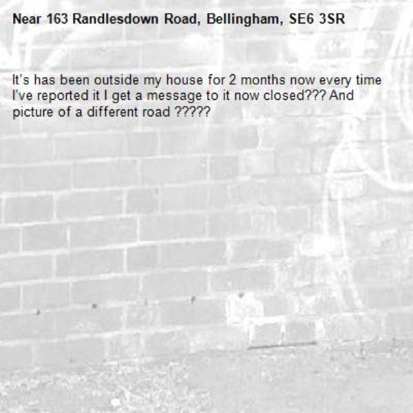 It's has been outside my house for 2 months now every time I've reported it I get a message to it now closed??? And picture of a different road ?????-163 Randlesdown Road, Bellingham, SE6 3SR
