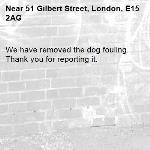 We have removed the dog fouling. Thank you for reporting it.-51 Gilbert Street, London, E15 2AG