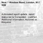 Automated report update, report status set to Completed - Justified Additional information: Actioned as Required -1 Windsor Road, London, N17 9DE