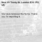 We have removed the fly-tip. Thank you for reporting it.-69 Trinity St, London E16 1PX, UK