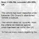 The vehicle has been inspected under Leicester City Council's abandoned vehicle procedure.  This vehicle does not, currently, meet the criteria we measure against, which has been set out by Gov UK.  To find out more details regarding these criteria please refer to https://www.gov.uk/guidance/abandoned-vehicles-council-responsibilities  If you wish to discuss the issue at greater length then please contact Cleansing Services for an officer to contact you.  The case has been closed. Thank you for using Love Leicester -2 Iliffe Rd, Leicester LE4 9DG, UK