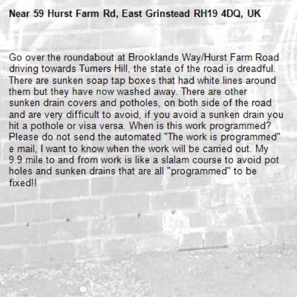 """Go over the roundabout at Brooklands Way/Hurst Farm Road driving towards Turners Hill, the state of the road is dreadful.  There are sunken soap tap boxes that had white lines around them but they have now washed away. There are other sunken drain covers and potholes, on both side of the road and are very difficult to avoid, if you avoid a sunken drain you hit a pothole or visa versa. When is this work programmed?  Please do not send the automated """"The work is programmed"""" e mail, I want to know when the work will be carried out. My 9.9 mile to and from work is like a slalam course to avoid pot holes and sunken drains that are all """"programmed"""" to be fixed!!-59 Hurst Farm Rd, East Grinstead RH19 4DQ, UK"""