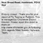 Enquiry closed : Thank you for your report of Fly Tipping or Rubbish. This is managed by Chichester District Council. Please report this direct to them on http://www.chichester.gov.uk/flytipping With regards West Sussex Highways Team. -Broad Road, Hambrook, PO18 8UJ