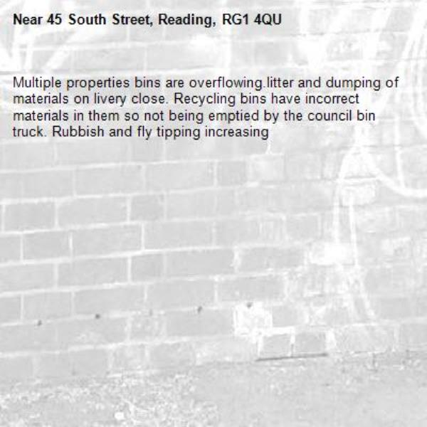 Multiple properties bins are overflowing.litter and dumping of materials on livery close. Recycling bins have incorrect materials in them so not being emptied by the council bin truck. Rubbish and fly tipping increasing-45 South Street, Reading, RG1 4QU