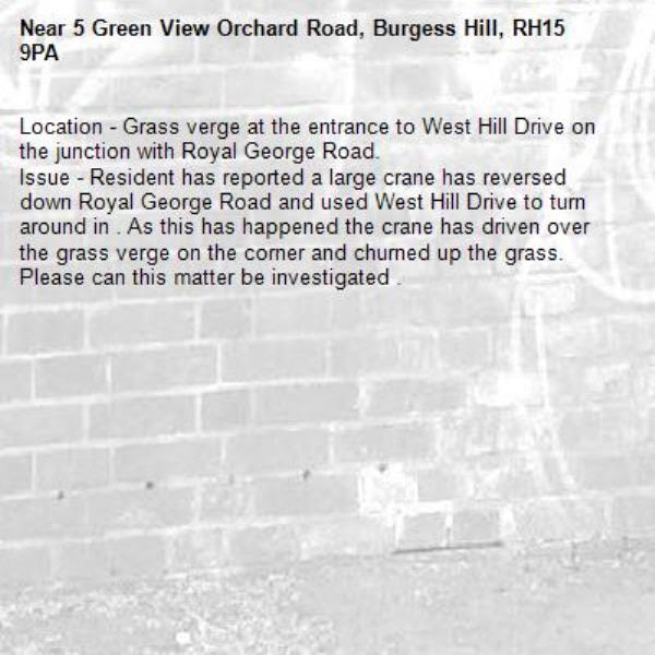 Location - Grass verge at the entrance to West Hill Drive on the junction with Royal George Road. Issue - Resident has reported a large crane has reversed down Royal George Road and used West Hill Drive to turn around in . As this has happened the crane has driven over the grass verge on the corner and churned up the grass. Please can this matter be investigated .-5 Green View Orchard Road, Burgess Hill, RH15 9PA