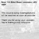 This issue is being investigated and will be resolved as soon as possible.  Thank you for using Love Leicester. You're making a real difference. -159 Ethel Road, Leicester, LE5 4WH