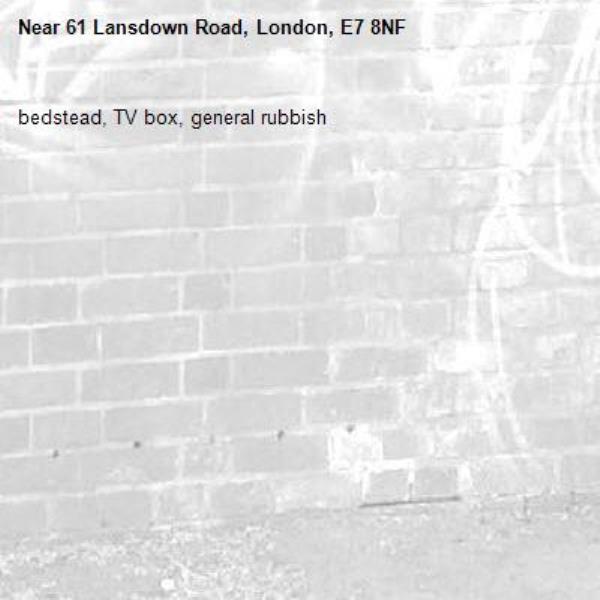 bedstead, TV box, general rubbish -61 Lansdown Road, London, E7 8NF