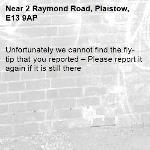 Unfortunately we cannot find the fly-tip that you reported – Please report it again if it is still there-2 Raymond Road, Plaistow, E13 9AP