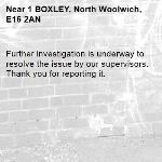 Further investigation is underway to resolve the issue by our supervisors. Thank you for reporting it.-1 BOXLEY, North Woolwich, E16 2AN