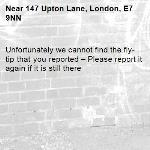 Unfortunately we cannot find the fly-tip that you reported – Please report it again if it is still there-147 Upton Lane, London, E7 9NN