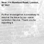 Further investigation is underway to resolve the issue by our waste collection Service. Thank you for reporting it.-214 Romford Road, London, E7 9HY
