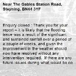 Enquiry closed : Thank you for your report – it is likely that the flooding issue was a result of the significant and sustained rainfall over a period of a couple of weeks, and given the improvement in the weather should now have resolved without any intervention required. If there are any future issues during what would be considered normal rainfall, please do come back to us.-The Gables Station Road, Steyning, BN44 3YF