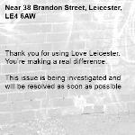 . Thank you for using Love Leicester. You're making a real difference.  This issue is being investigated and will be resolved as soon as possible  -38 Brandon Street, Leicester, LE4 6AW