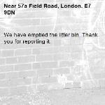 We have emptied the litter bin. Thank you for reporting it.-57a Field Road, London, E7 9DN