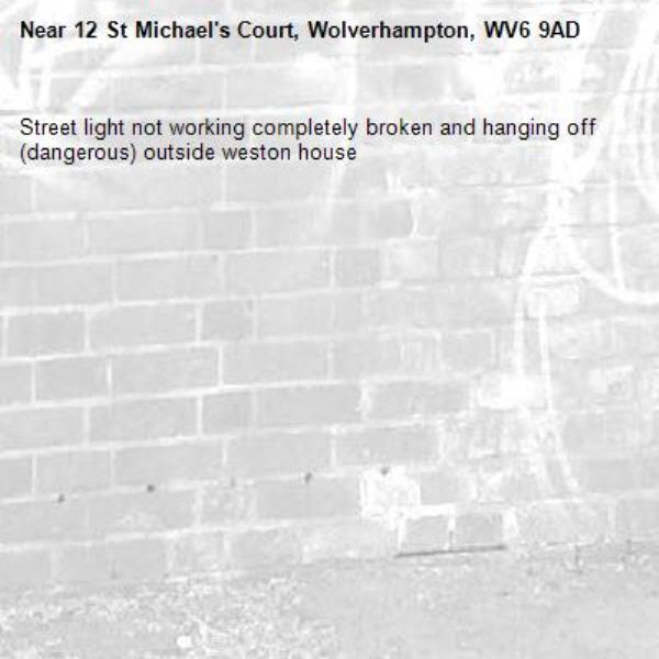Street light not working completely broken and hanging off (dangerous) outside weston house -12 St Michael's Court, Wolverhampton, WV6 9AD