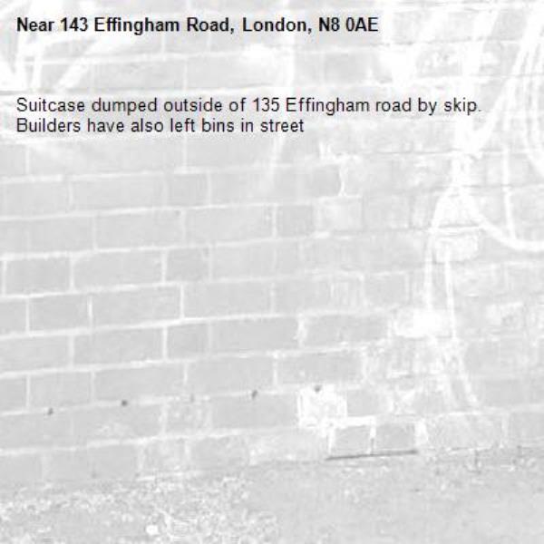 Suitcase dumped outside of 135 Effingham road by skip. Builders have also left bins in street-143 Effingham Road, London, N8 0AE