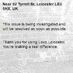 This issue is being investigated and will be resolved as soon as possible.   Thank you for using Love Leicester. You're making a real difference. -92 Tyrrell St, Leicester LE3 5HX, UK
