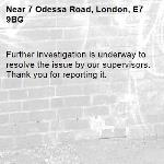 Further investigation is underway to resolve the issue by our supervisors. Thank you for reporting it.-7 Odessa Road, London, E7 9BG