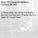 Unfortunately we cannot find the fly-tip that you reported – Please report it again if it is still there-109 Cotswold Gardens, London, E6 3HX