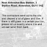 The contractors went out to the site and cleared a lot of glass and litter. If there is still glass in a certain position, please let us exactly where it is and we can send them back. -Aldershot Bus Station, 3 Station Road, Aldershot, GU11 1HZ