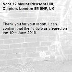 Thank you for your report, I can confirm that the fly tip was cleared on the 10th June 2019.   -32 Mount Pleasant Hill, Clapton, London E5 9NF, UK