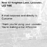 E-mail response sent directly to Customer  Thank you for using Love Leicester. You're making a real difference.-92 Knighton Lane, Leicester, LE2 8BE