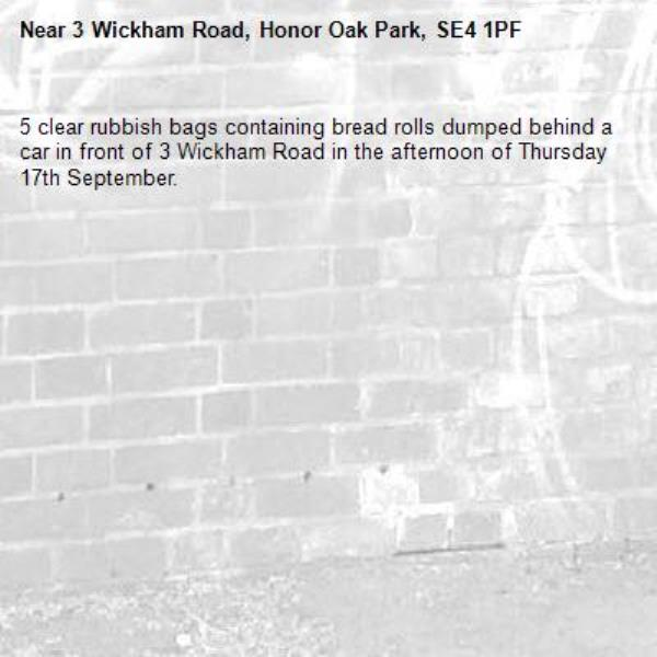 5 clear rubbish bags containing bread rolls dumped behind a car in front of 3 Wickham Road in the afternoon of Thursday 17th September.-3 Wickham Road, Honor Oak Park, SE4 1PF