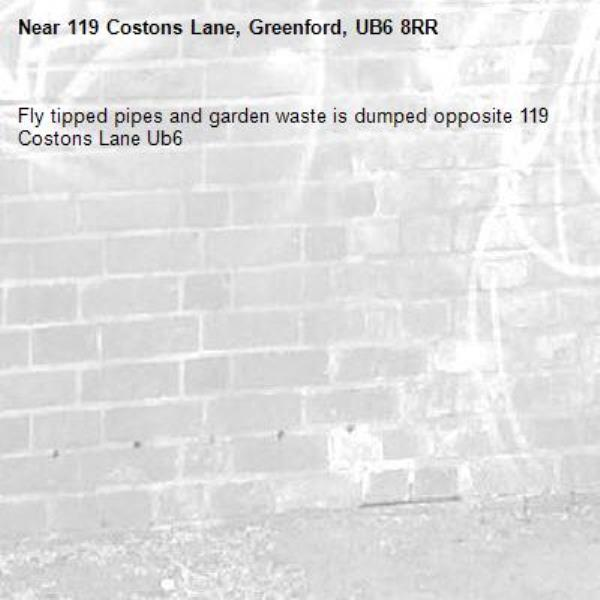 Fly tipped pipes and garden waste is dumped opposite 119 Costons Lane Ub6 -119 Costons Lane, Greenford, UB6 8RR