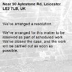 We've arranged a resolution.  We've arranged for this matter to be resolved as part of scheduled work. We've closed the case, and the work will be carried out as soon as possible. -90 Aylestone Rd, Leicester LE2 7LB, UK