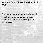 Further investigation is underway to resolve the issue by our waste collection Service. Thank you for reporting it.-62 Otter Close, London, E15 2PZ