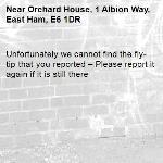Unfortunately we cannot find the fly-tip that you reported – Please report it again if it is still there-Orchard House, 1 Albion Way, East Ham, E6 1DR
