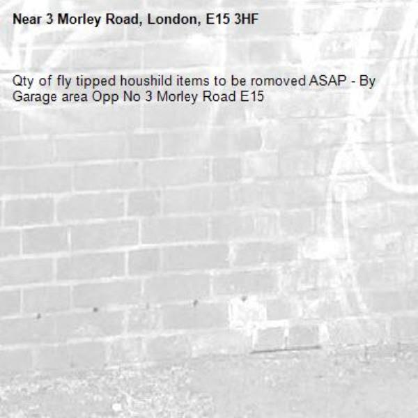 Qty of fly tipped houshild items to be romoved ASAP - By Garage area Opp No 3 Morley Road E15-3 Morley Road, London, E15 3HF