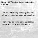 This issue is being investigated and will be resolved as soon as possible.   Thank you for using Love Leicester. You're making a real difference. -141 Wigston Lane, Leicester, LE2 8TJ