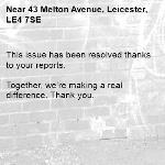 This issue has been resolved thanks to your reports.  Together, we're making a real difference. Thank you.  -43 Melton Avenue, Leicester, LE4 7SE
