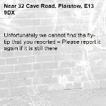 Unfortunately we cannot find the fly-tip that you reported – Please report it again if it is still there-32 Cave Road, Plaistow, E13 9DX