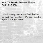 Unfortunately we cannot find the fly-tip that you reported – Please report it again if it is still there-72 Ruskin Avenue, Manor Park, E12 6PL