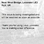 This issue is being investigated and will be resolved as soon as possible.   Thank you for using Love Leicester. You're making a real difference. -West Bridge, Leicester LE3 5LU, UK