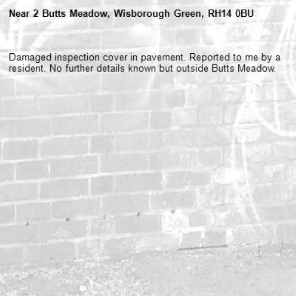 Damaged inspection cover in pavement. Reported to me by a resident. No further details known but outside Butts Meadow.-2 Butts Meadow, Wisborough Green, RH14 0BU
