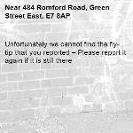 Unfortunately we cannot find the fly-tip that you reported – Please report it again if it is still there-484 Romford Road, Green Street East, E7 8AP