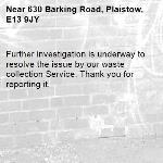 Further investigation is underway to resolve the issue by our waste collection Service. Thank you for reporting it.-630 Barking Road, Plaistow, E13 9JY