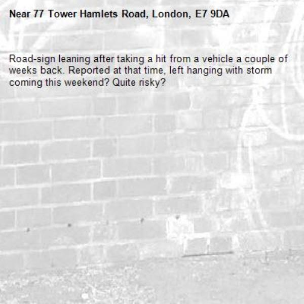 Road-sign leaning after taking a hit from a vehicle a couple of weeks back. Reported at that time, left hanging with storm coming this weekend? Quite risky? -77 Tower Hamlets Road, London, E7 9DA