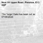 The Target Date has been set as 07/08/2020-68 Upper Road, Plaistow, E13 0DP