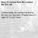 Unfortunately we cannot find the fly-tip that you reported – Please report it again if it is still there-26 Central Park Rd, London E6 3DY, UK