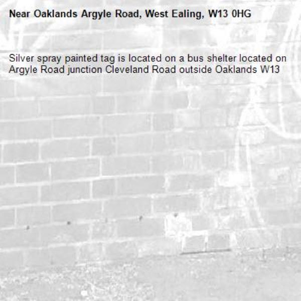 Silver spray painted tag is located on a bus shelter located on Argyle Road junction Cleveland Road outside Oaklands W13-Oaklands Argyle Road, West Ealing, W13 0HG