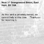 As this land is privately owned, we cannot help at this time. 	Thankyou for reporting it.-57 Grangewood Street, East Ham, E6 1HA