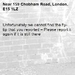 Unfortunately we cannot find the fly-tip that you reported – Please report it again if it is still there-159 Chobham Road, London, E15 1LZ