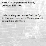 Unfortunately we cannot find the fly-tip that you reported – Please report it again if it is still there-43b Leytonstone Road, London, E15 1JA