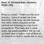 Enquiry closed : Thank you for your enquiry, I have trimmed the lower branches that hung into the footway. Any other works required will be carried out following our tree team inspections. The trees are in what looks like good condition. We do not cut back due to size or loss of light so at present no further works are to be carried out.  Kind regards-30 Orchard Side, Hunston, PO20 1PQ