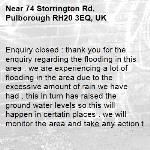 Enquiry closed : thank you for the enquiry regarding the flooding in this area . we are experiencing a lot of flooding in the area due to the excessive amount of rain we have had . this in turn has raised the ground water levels so this will happen in certatin places . we will monitor the area and take any action that may be required.-74 Storrington Rd, Pulborough RH20 3EQ, UK